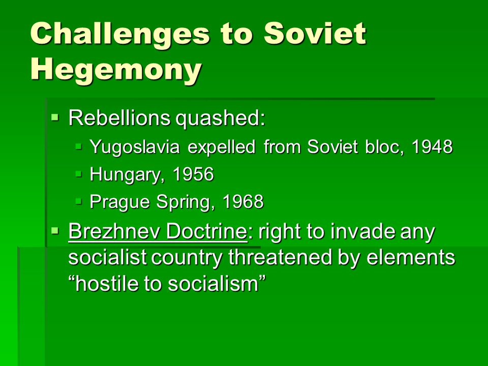 Challenges to Soviet Hegemony  Rebellions quashed:  Yugoslavia expelled from Soviet bloc, 1948  Hungary, 1956  Prague Spring, 1968  Brezhnev Doctrine: right to invade any socialist country threatened by elements hostile to socialism
