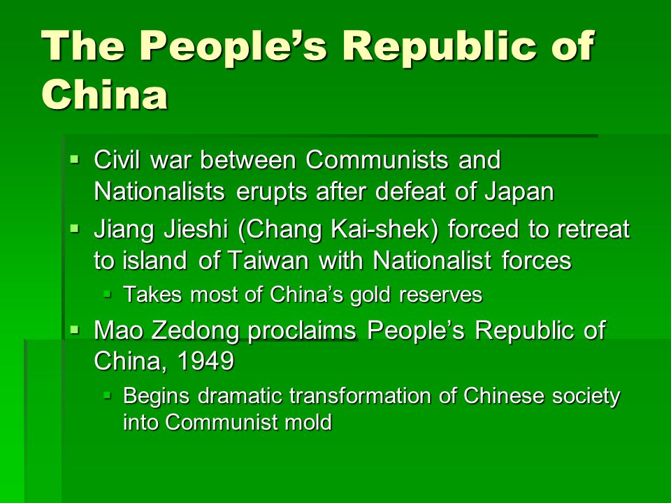 The People's Republic of China  Civil war between Communists and Nationalists erupts after defeat of Japan  Jiang Jieshi (Chang Kai-shek) forced to retreat to island of Taiwan with Nationalist forces  Takes most of China's gold reserves  Mao Zedong proclaims People's Republic of China, 1949  Begins dramatic transformation of Chinese society into Communist mold