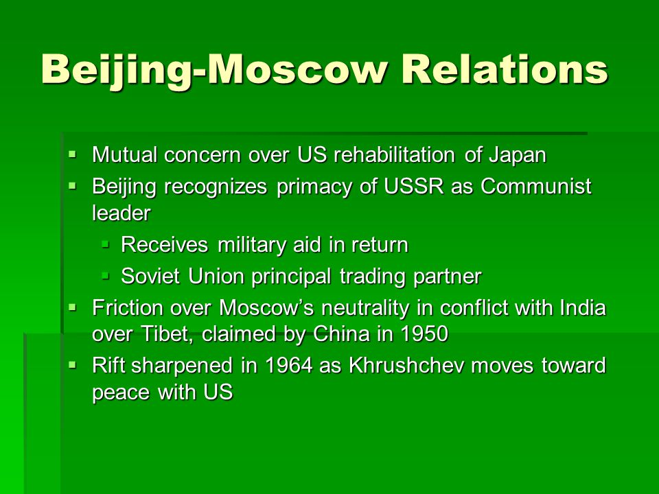 Beijing-Moscow Relations  Mutual concern over US rehabilitation of Japan  Beijing recognizes primacy of USSR as Communist leader  Receives military aid in return  Soviet Union principal trading partner  Friction over Moscow's neutrality in conflict with India over Tibet, claimed by China in 1950  Rift sharpened in 1964 as Khrushchev moves toward peace with US