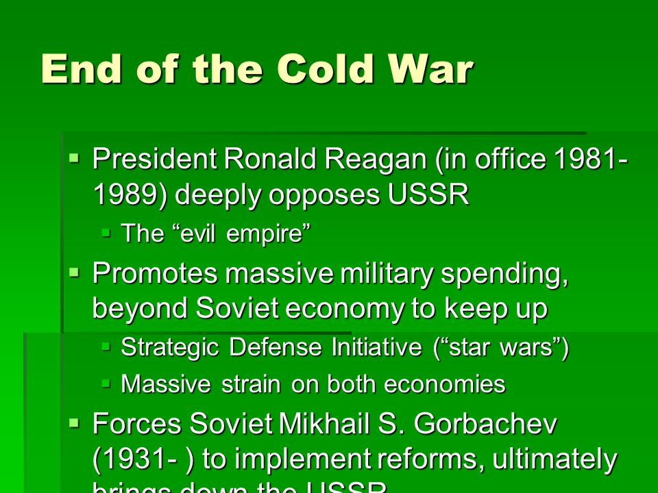  President Ronald Reagan (in office 1981- 1989) deeply opposes USSR  The evil empire  Promotes massive military spending, beyond Soviet economy to keep up  Strategic Defense Initiative ( star wars )  Massive strain on both economies  Forces Soviet Mikhail S.