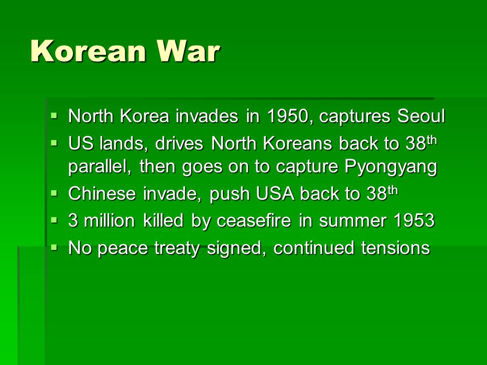 Korean War  North Korea invades in 1950, captures Seoul  US lands, drives North Koreans back to 38 th parallel, then goes on to capture Pyongyang  Chinese invade, push USA back to 38 th  3 million killed by ceasefire in summer 1953  No peace treaty signed, continued tensions