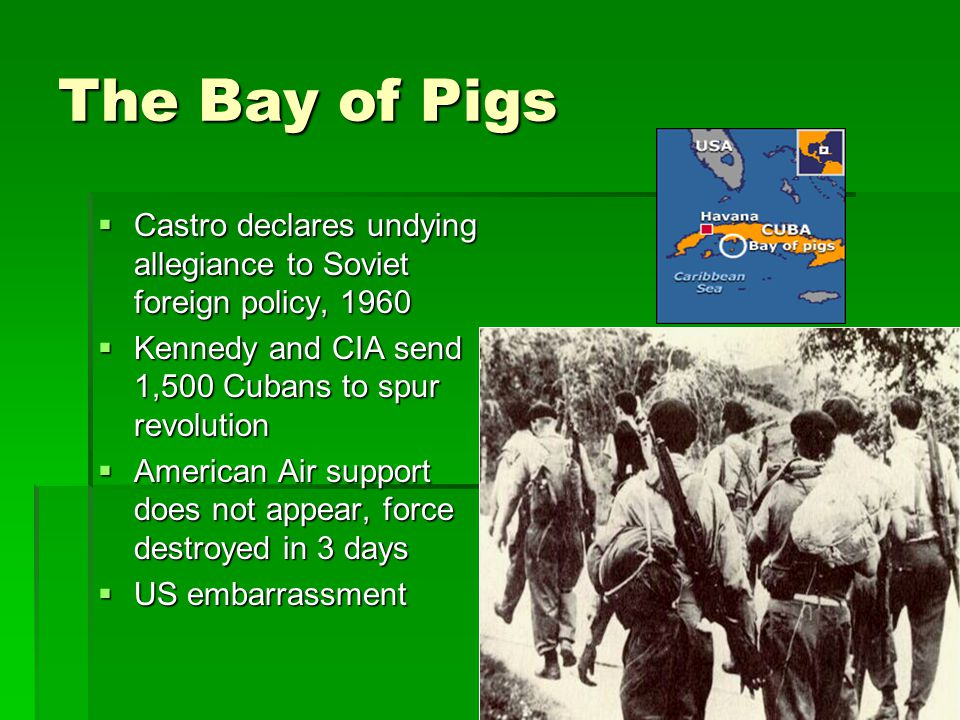 The Bay of Pigs  Castro declares undying allegiance to Soviet foreign policy, 1960  Kennedy and CIA send 1,500 Cubans to spur revolution  American Air support does not appear, force destroyed in 3 days  US embarrassment
