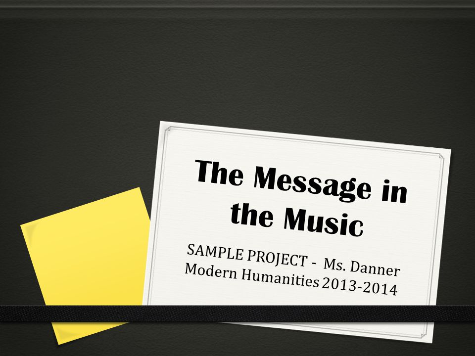 The Message in the Music SAMPLE PROJECT - Ms. Danner Modern Humanities 2013-2014