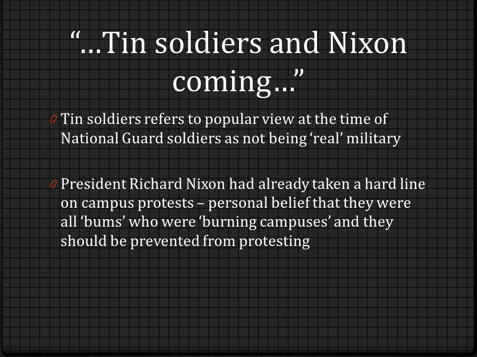 …Tin soldiers and Nixon coming… 0 Tin soldiers refers to popular view at the time of National Guard soldiers as not being 'real' military 0 President Richard Nixon had already taken a hard line on campus protests – personal belief that they were all 'bums' who were 'burning campuses' and they should be prevented from protesting