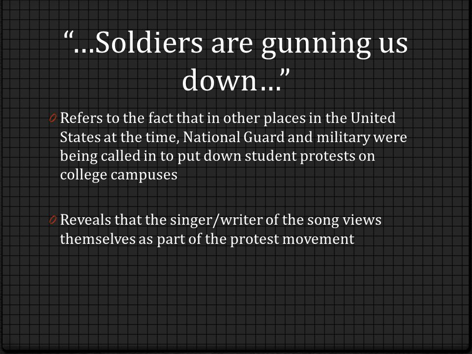 …Soldiers are gunning us down… 0 Refers to the fact that in other places in the United States at the time, National Guard and military were being called in to put down student protests on college campuses 0 Reveals that the singer/writer of the song views themselves as part of the protest movement