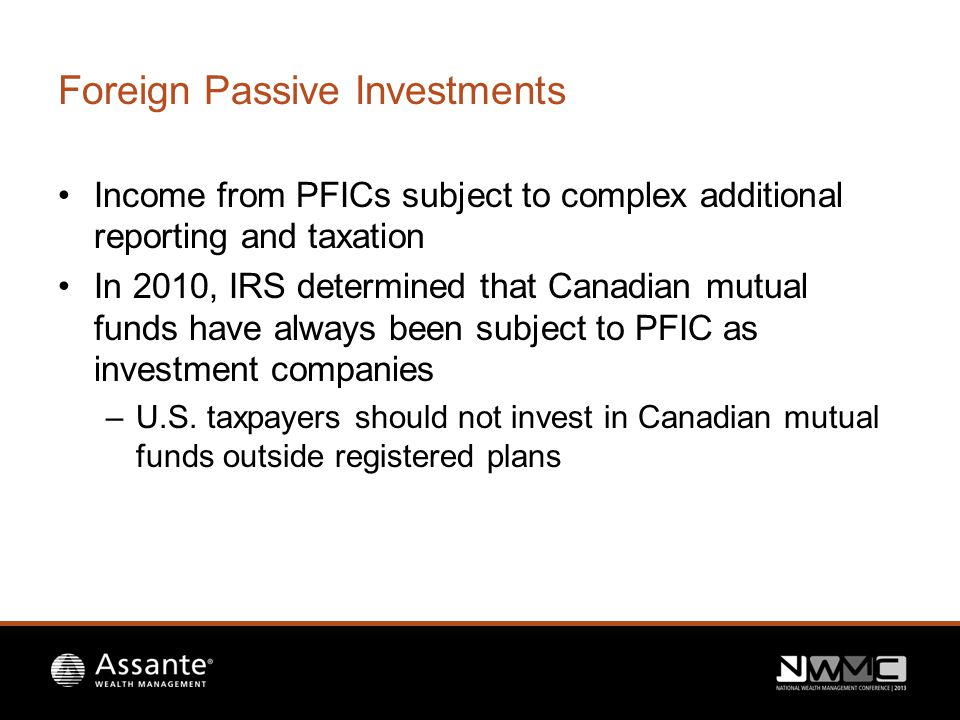 Foreign Passive Investments Income from PFICs subject to complex additional reporting and taxation In 2010, IRS determined that Canadian mutual funds have always been subject to PFIC as investment companies –U.S.