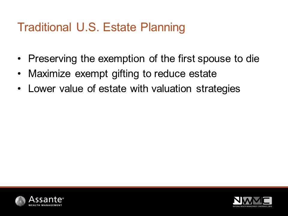 Traditional U.S. Estate Planning Preserving the exemption of the first spouse to die Maximize exempt gifting to reduce estate Lower value of estate wi
