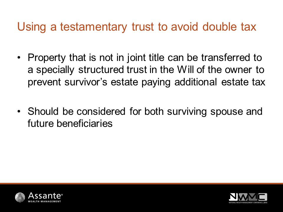 Using a testamentary trust to avoid double tax Property that is not in joint title can be transferred to a specially structured trust in the Will of the owner to prevent survivor's estate paying additional estate tax Should be considered for both surviving spouse and future beneficiaries