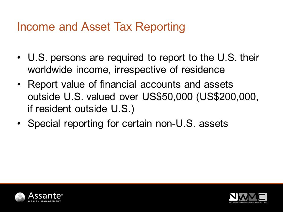 Income and Asset Tax Reporting U.S. persons are required to report to the U.S.