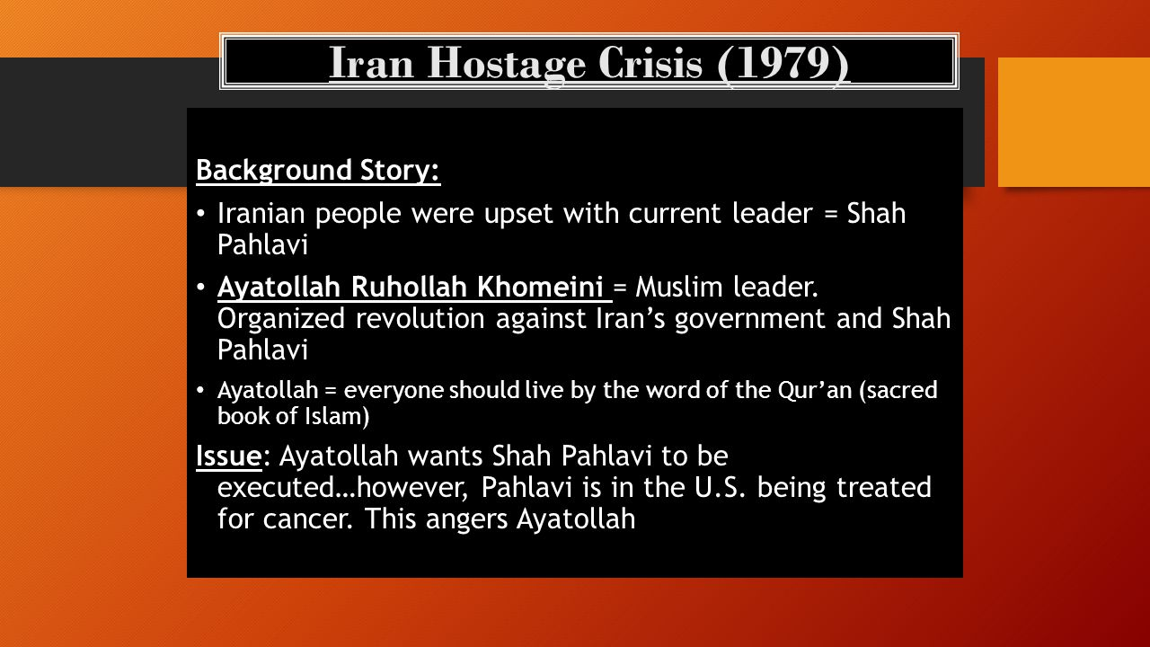 Background Story: Iranian people were upset with current leader = Shah Pahlavi Ayatollah Ruhollah Khomeini = Muslim leader.