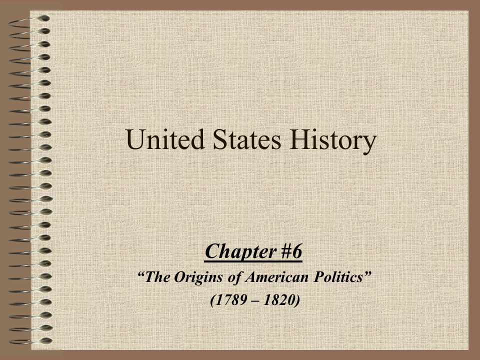 """United States History Chapter #6 """"The Origins of American Politics"""" (1789 – 1820)"""