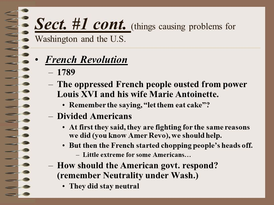 Sect. #1 cont. (things causing problems for Washington and the U.S. French RevolutionFrench Revolution –1789 –The oppressed French people ousted from