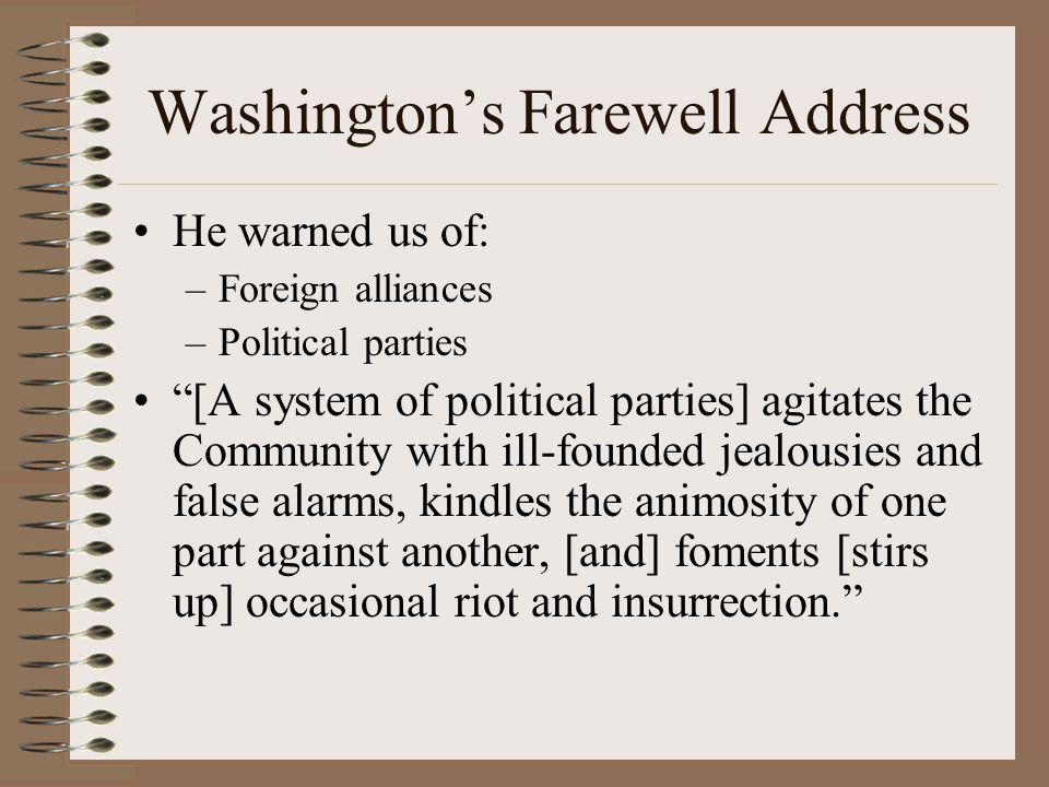 """Washington's Farewell Address He warned us of: –Foreign alliances –Political parties """"[A system of political parties] agitates the Community with ill-"""
