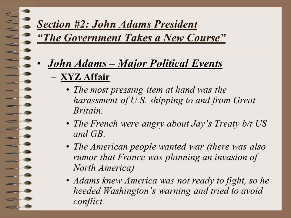 "Section #2: John Adams President ""The Government Takes a New Course"" John Adams – Major Political EventsJohn Adams – Major Political Events –XYZ Affai"