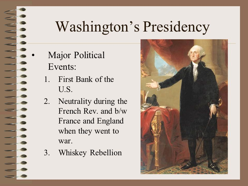 Washington's Presidency Major Political Events: 1.First Bank of the U.S. 2.Neutrality during the French Rev. and b/w France and England when they went