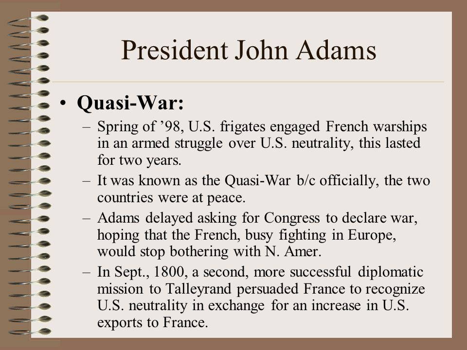 President John Adams Quasi-War: –Spring of '98, U.S. frigates engaged French warships in an armed struggle over U.S. neutrality, this lasted for two y