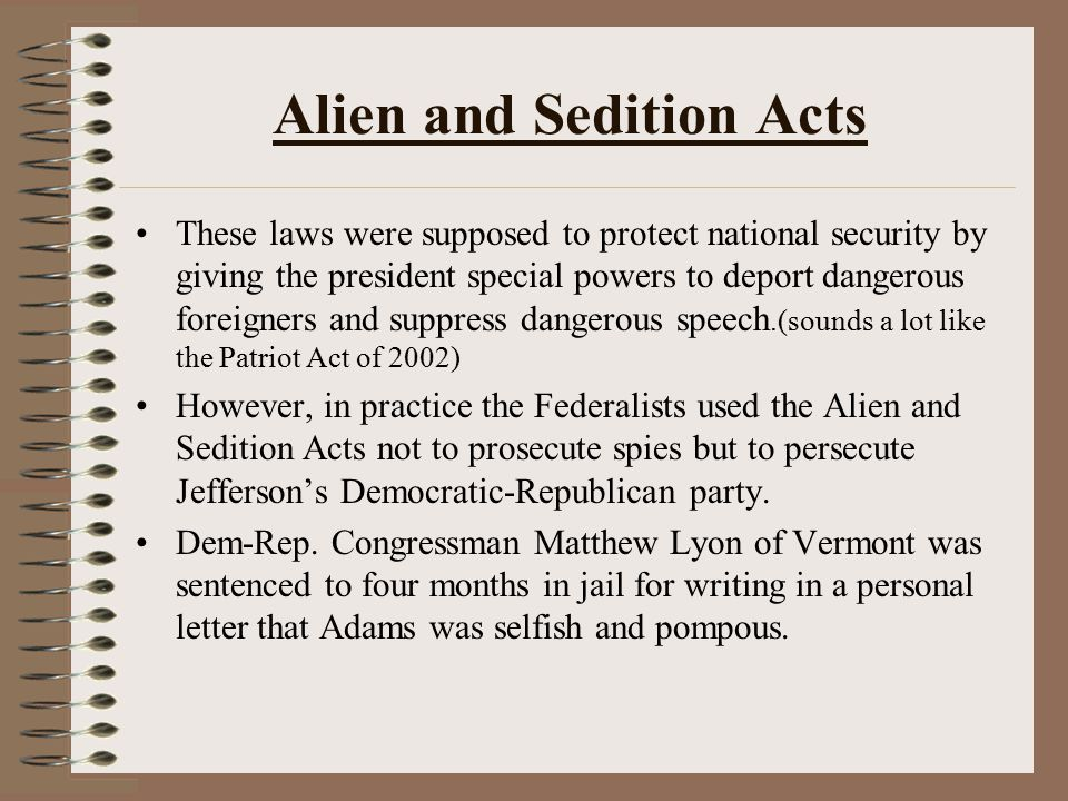 Alien and Sedition Acts These laws were supposed to protect national security by giving the president special powers to deport dangerous foreigners an