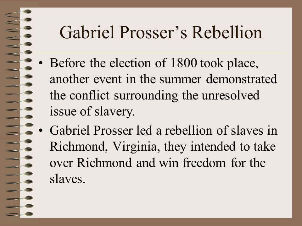 Gabriel Prosser's Rebellion Before the election of 1800 took place, another event in the summer demonstrated the conflict surrounding the unresolved i