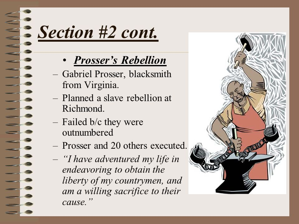 Section #2 cont. Prosser's Rebellion –Gabriel Prosser, blacksmith from Virginia. –Planned a slave rebellion at Richmond. –Failed b/c they were outnumb