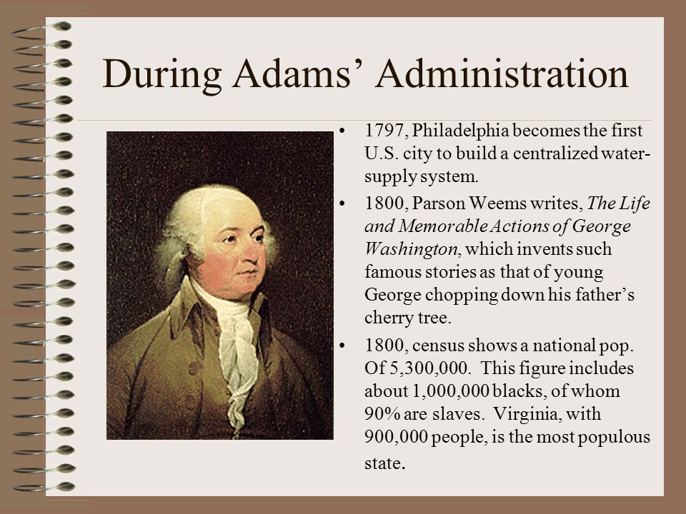 During Adams' Administration 1797, Philadelphia becomes the first U.S. city to build a centralized water- supply system. 1800, Parson Weems writes, Th