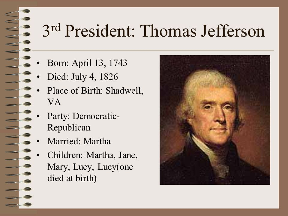 3 rd President: Thomas Jefferson Born: April 13, 1743 Died: July 4, 1826 Place of Birth: Shadwell, VA Party: Democratic- Republican Married: Martha Ch