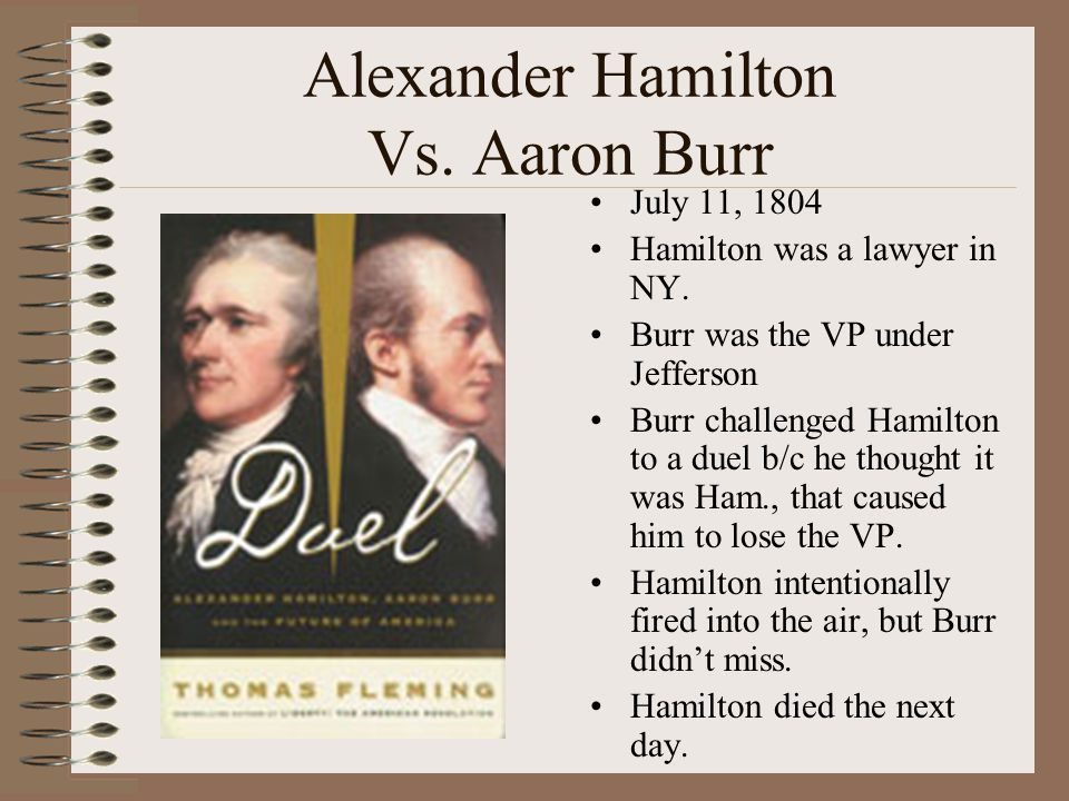 Alexander Hamilton Vs. Aaron Burr July 11, 1804 Hamilton was a lawyer in NY. Burr was the VP under Jefferson Burr challenged Hamilton to a duel b/c he