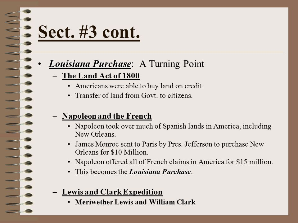 Sect. #3 cont. Louisiana PurchaseLouisiana Purchase: A Turning Point –The Land Act of 1800 Americans were able to buy land on credit. Transfer of land