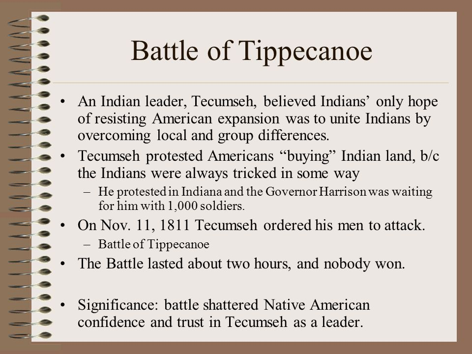 Battle of Tippecanoe An Indian leader, Tecumseh, believed Indians' only hope of resisting American expansion was to unite Indians by overcoming local