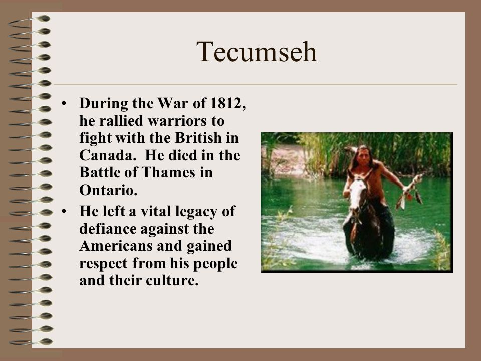 Tecumseh During the War of 1812, he rallied warriors to fight with the British in Canada. He died in the Battle of Thames in Ontario. He left a vital