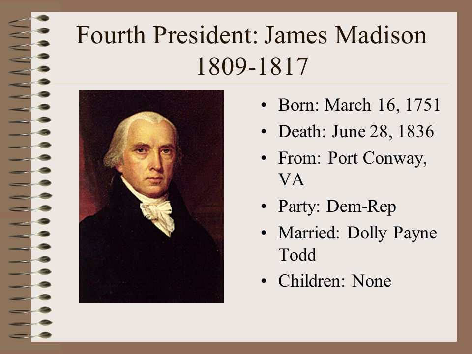 Fourth President: James Madison 1809-1817 Born: March 16, 1751 Death: June 28, 1836 From: Port Conway, VA Party: Dem-Rep Married: Dolly Payne Todd Chi