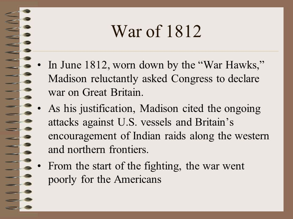 """War of 1812 In June 1812, worn down by the """"War Hawks,"""" Madison reluctantly asked Congress to declare war on Great Britain. As his justification, Madi"""