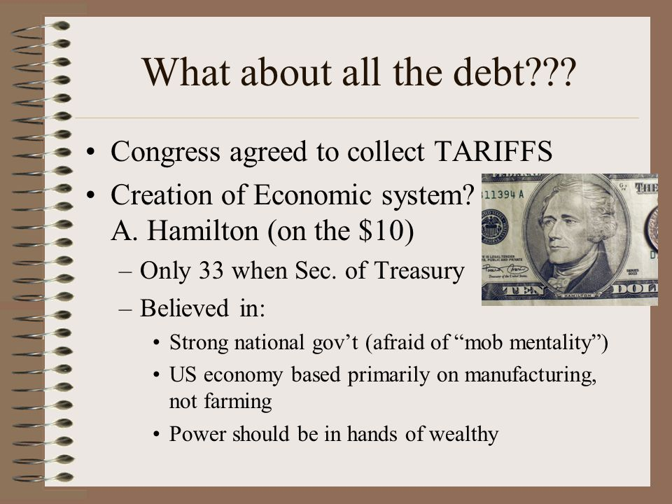 What about all the debt??? Congress agreed to collect TARIFFS Creation of Economic system? = A. Hamilton (on the $10) –Only 33 when Sec. of Treasury –