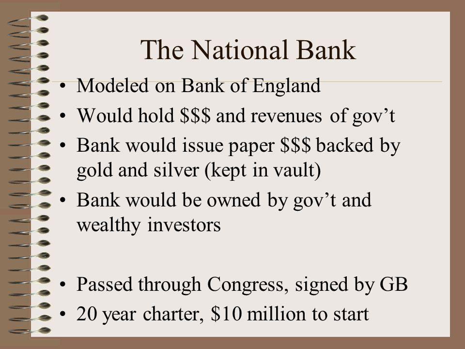 The National Bank Modeled on Bank of England Would hold $$$ and revenues of gov't Bank would issue paper $$$ backed by gold and silver (kept in vault)