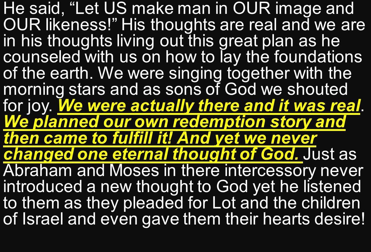 He said, Let US make man in OUR image and OUR likeness! His thoughts are real and we are in his thoughts living out this great plan as he counseled with us on how to lay the foundations of the earth.