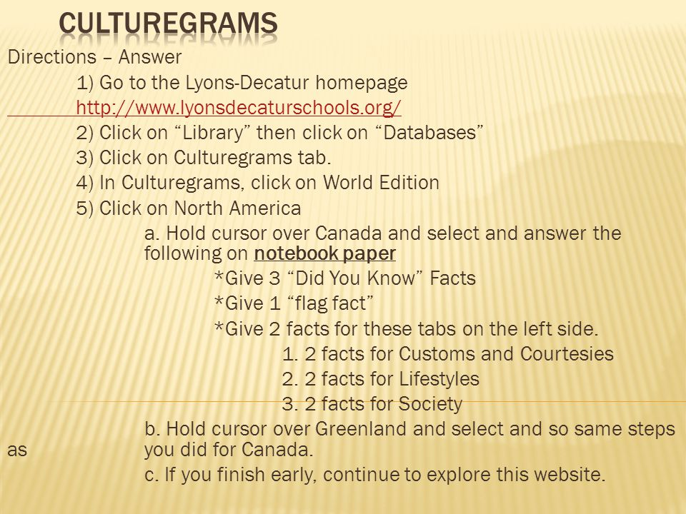 Directions – Answer 1) Go to the Lyons-Decatur homepage http://www.lyonsdecaturschools.org/ 2) Click on Library then click on Databases 3) Click on Culturegrams tab.