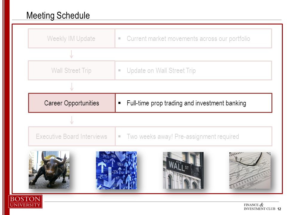 12 Meeting Schedule Weekly IM Update Wall Street Trip  Current market movements across our portfolio  Update on Wall Street Trip Career Opportunities  Full-time prop trading and investment banking Executive Board Interviews  Two weeks away.