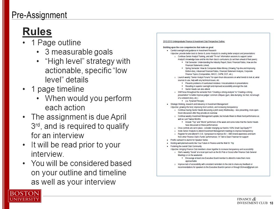 18 Pre-Assignment Rules 1 Page outline 3 measurable goals High level strategy with actionable, specific low level details 1 page timeline When would you perform each action The assignment is due April 3 rd, and is required to qualify for an interview It will be read prior to your interview.