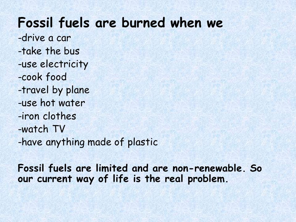 Fossil fuels are burned when we -drive a car -take the bus -use electricity -cook food -travel by plane -use hot water -iron clothes -watch TV -have anything made of plastic Fossil fuels are limited and are non-renewable.