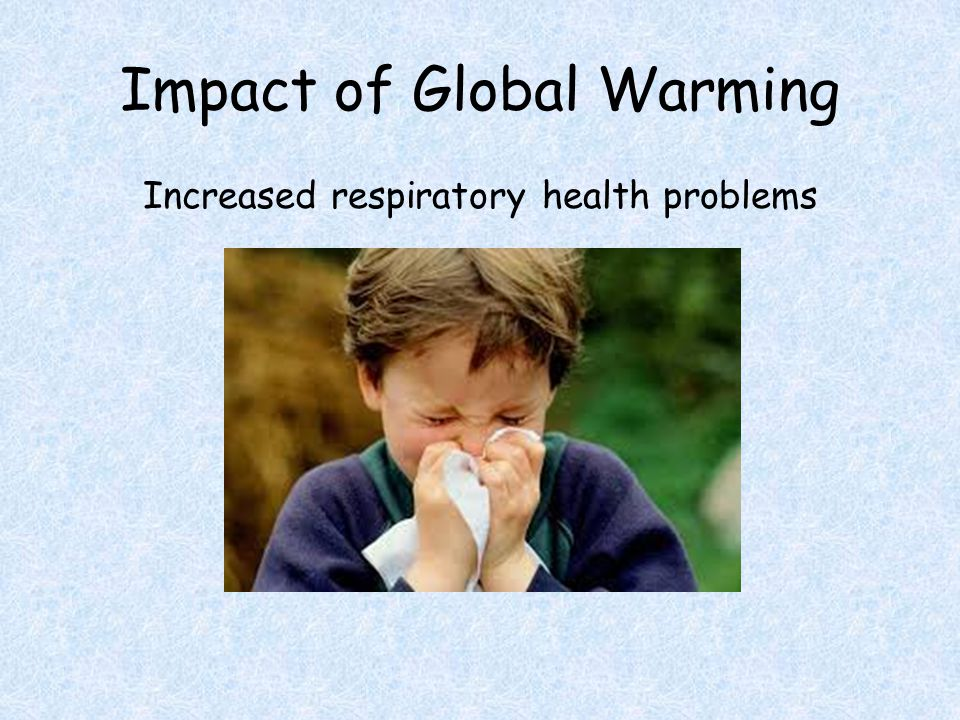 Impact of Global Warming Increased respiratory health problems