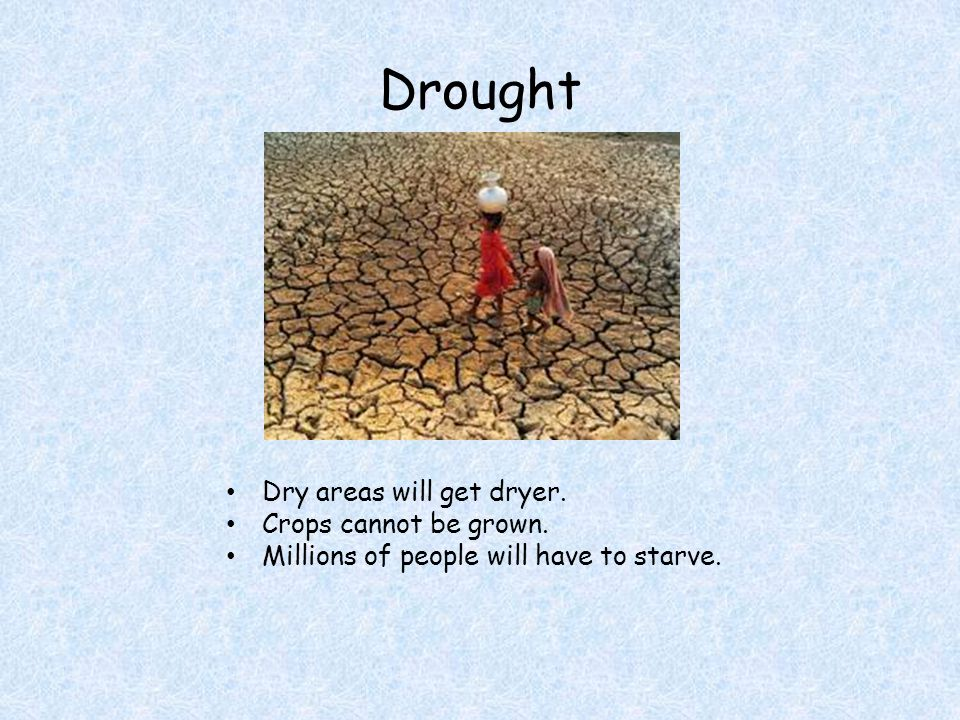 Drought Dry areas will get dryer. Crops cannot be grown. Millions of people will have to starve.