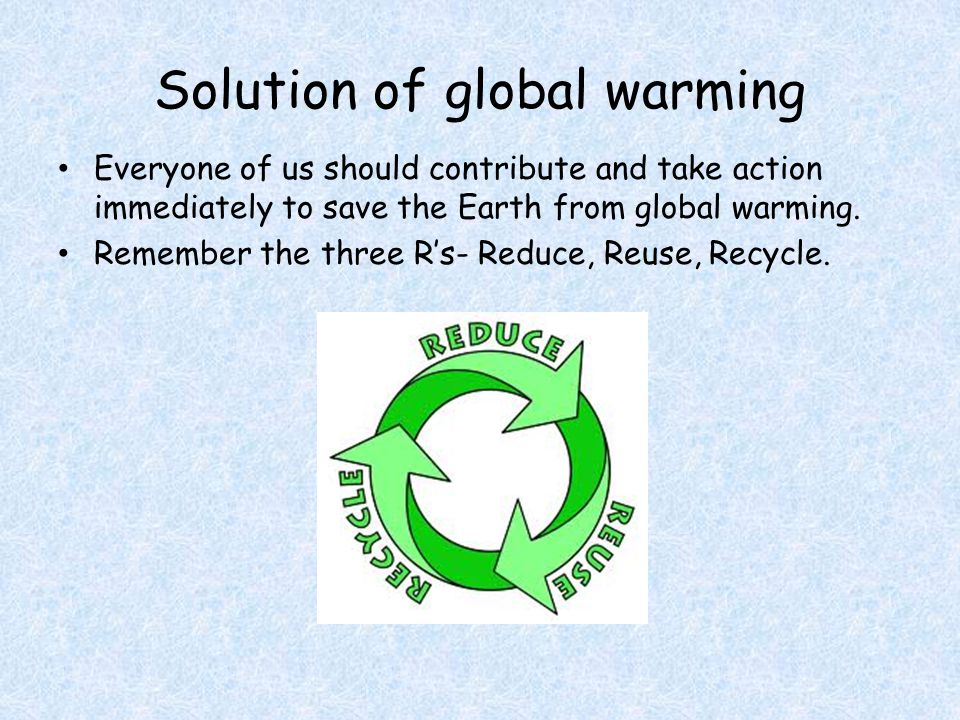 Solution of global warming Everyone of us should contribute and take action immediately to save the Earth from global warming.