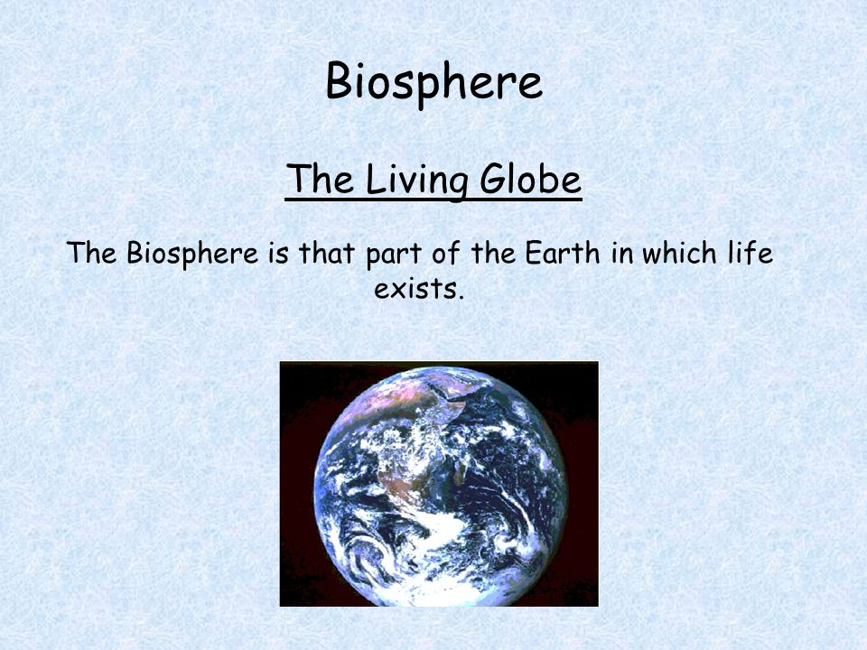 Biosphere The Living Globe The Biosphere is that part of the Earth in which life exists.