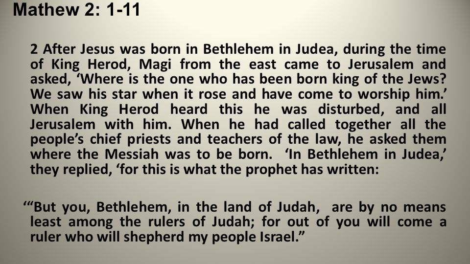 Mathew 2: 1-11 2 After Jesus was born in Bethlehem in Judea, during the time of King Herod, Magi from the east came to Jerusalem and asked, 'Where is the one who has been born king of the Jews.