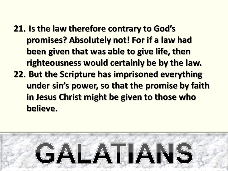 21. Is the law therefore contrary to God's promises? Absolutely not! For if a law had been given that was able to give life, then righteousness would