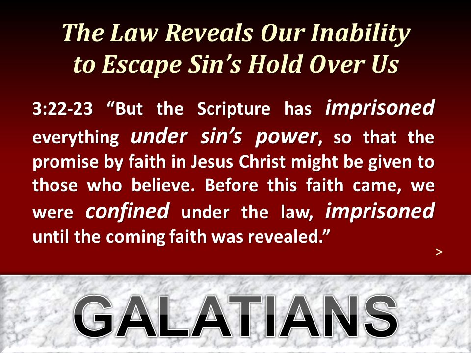 """The Law Reveals Our Inability to Escape Sin's Hold Over Us 3:22-23 """"But the Scripture has imprisoned everything under sin's power, so that the promise"""