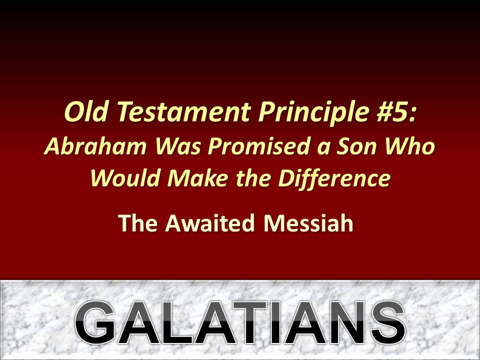 Old Testament Principle #5: Abraham Was Promised a Son Who Would Make the Difference The Awaited Messiah
