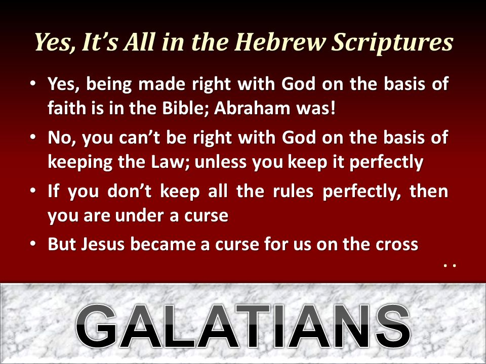 Yes, It's All in the Hebrew Scriptures Yes, being made right with God on the basis of faith is in the Bible; Abraham was! Yes, being made right with G