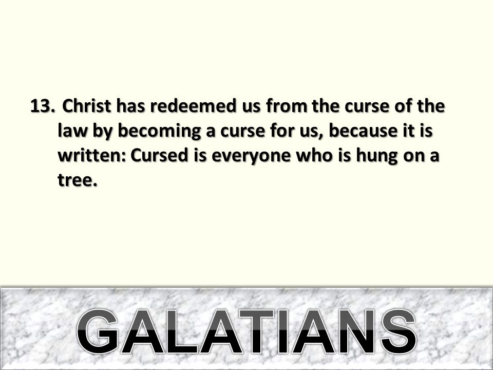 13. Christ has redeemed us from the curse of the law by becoming a curse for us, because it is written: Cursed is everyone who is hung on a tree.