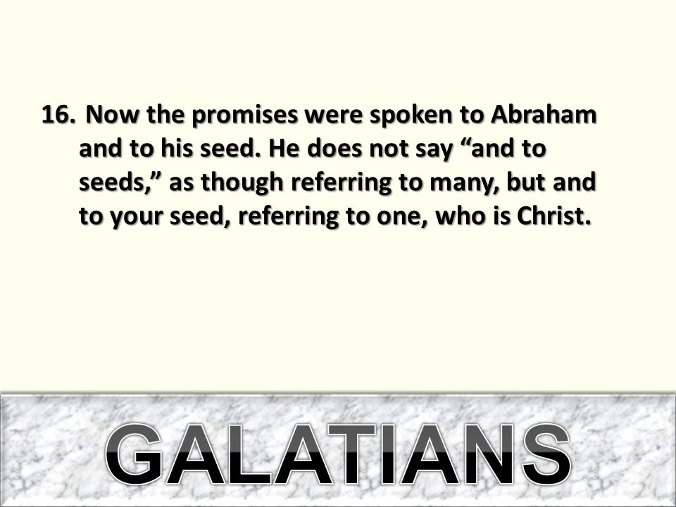 """16. Now the promises were spoken to Abraham and to his seed. He does not say """"and to seeds,"""" as though referring to many, but and to your seed, referr"""