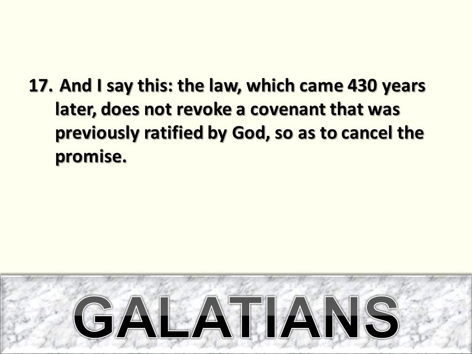 17. And I say this: the law, which came 430 years later, does not revoke a covenant that was previously ratified by God, so as to cancel the promise.
